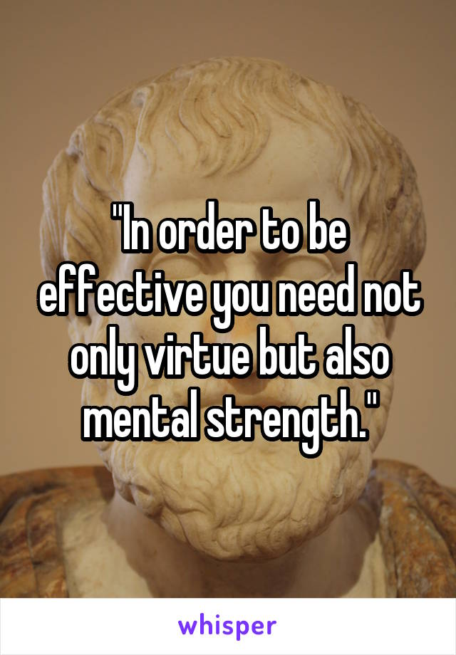 """""""In order to be effective you need not only virtue but also mental strength."""""""