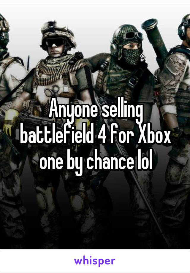Anyone selling battlefield 4 for Xbox one by chance lol