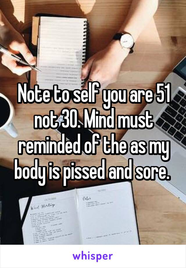 Note to self you are 51 not 30. Mind must reminded of the as my body is pissed and sore.