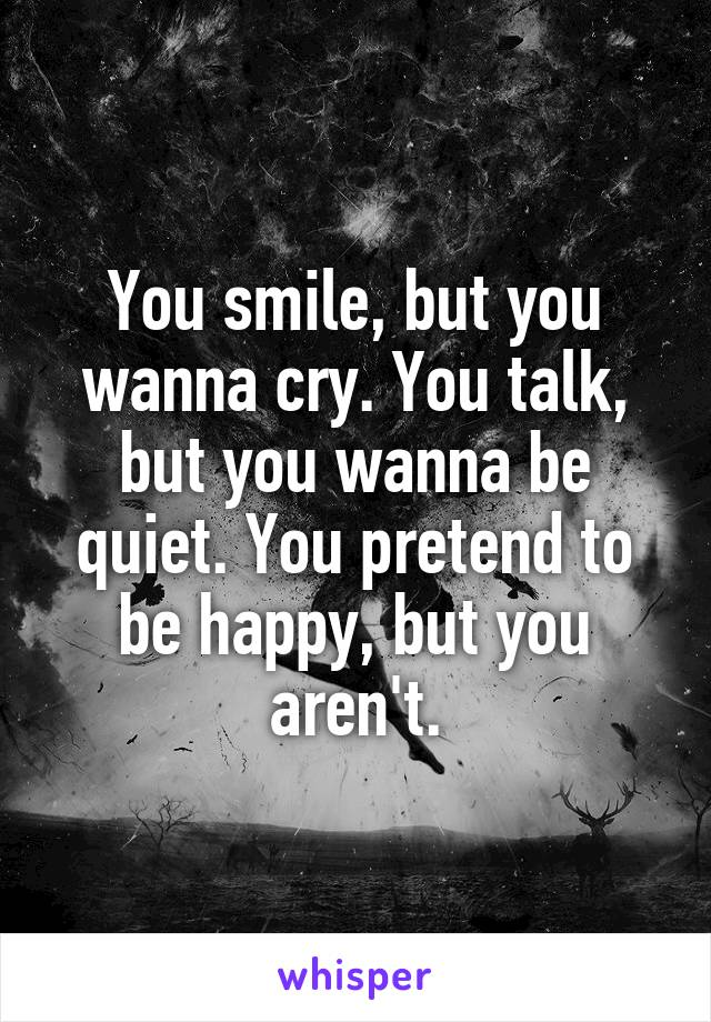 You smile, but you wanna cry. You talk, but you wanna be quiet. You pretend to be happy, but you aren't.