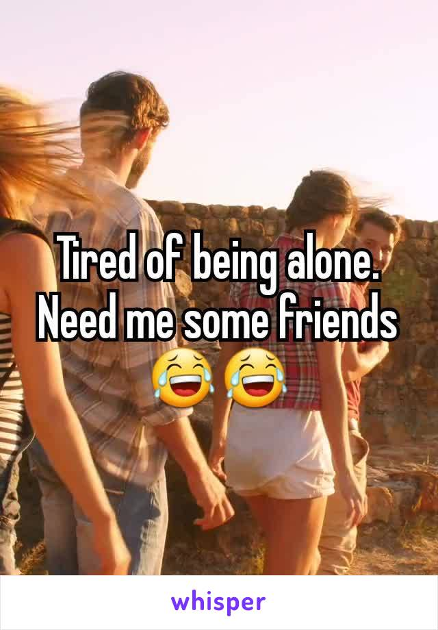 Tired of being alone. Need me some friends 😂😂