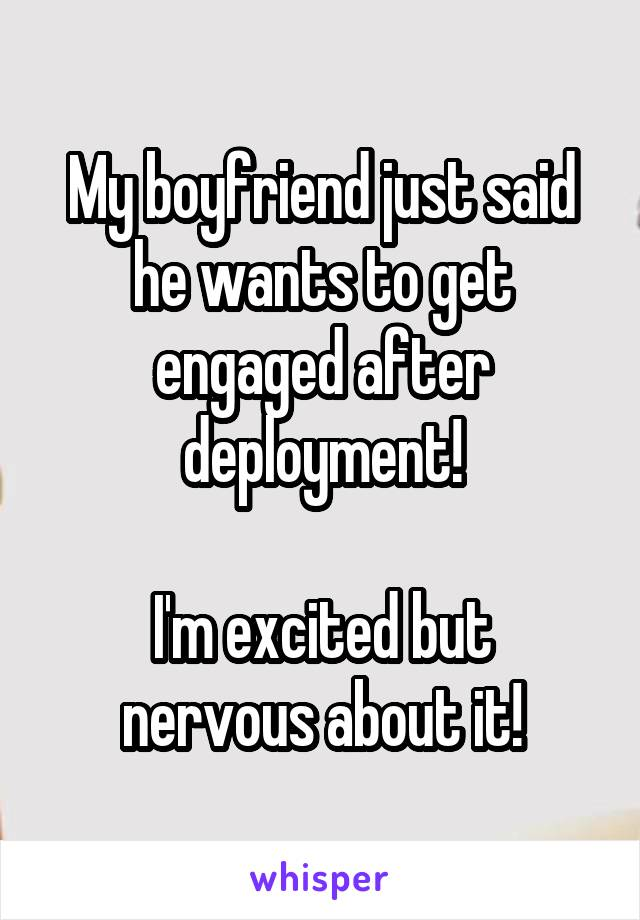 My boyfriend just said he wants to get engaged after deployment!  I'm excited but nervous about it!