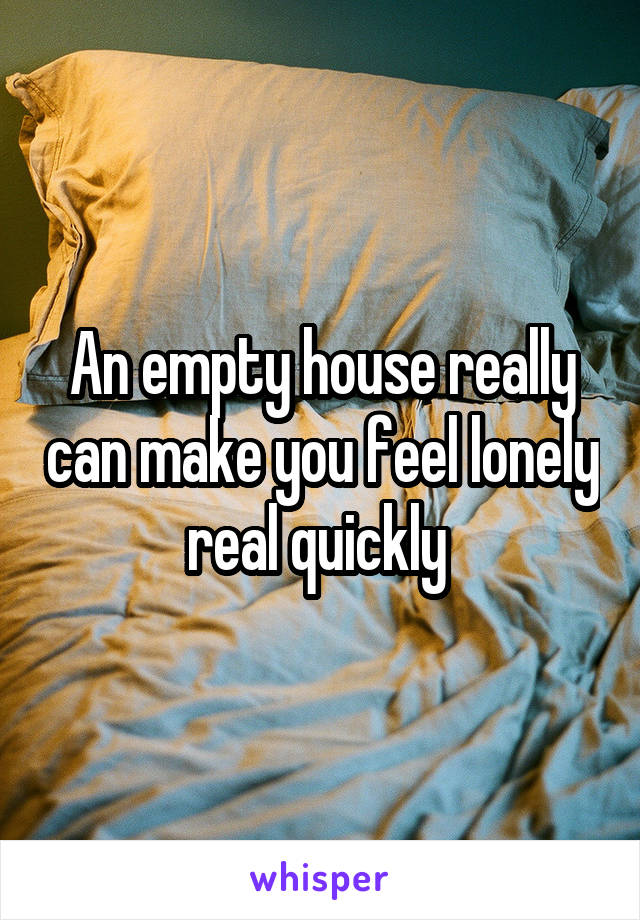 An empty house really can make you feel lonely real quickly