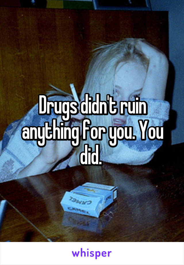 Drugs didn't ruin anything for you. You did.