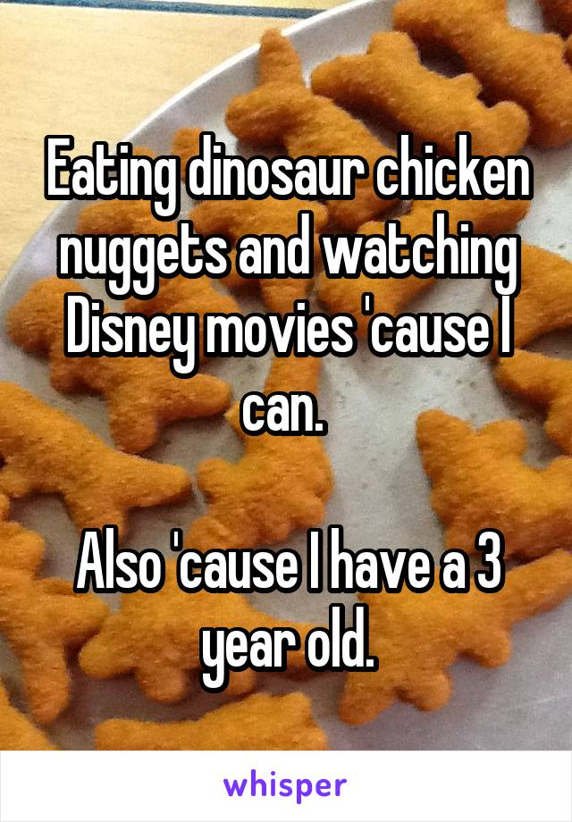 Eating dinosaur chicken nuggets and watching Disney movies 'cause I can.   Also 'cause I have a 3 year old.
