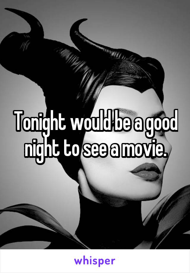 Tonight would be a good night to see a movie.