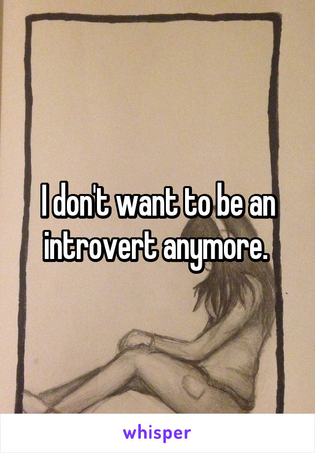 I don't want to be an introvert anymore.