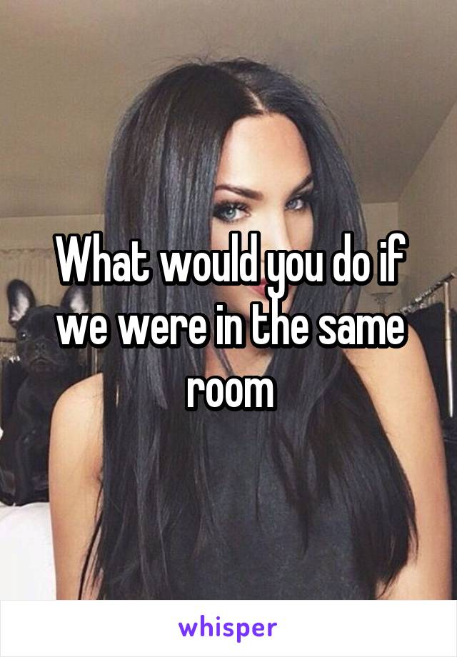What would you do if we were in the same room