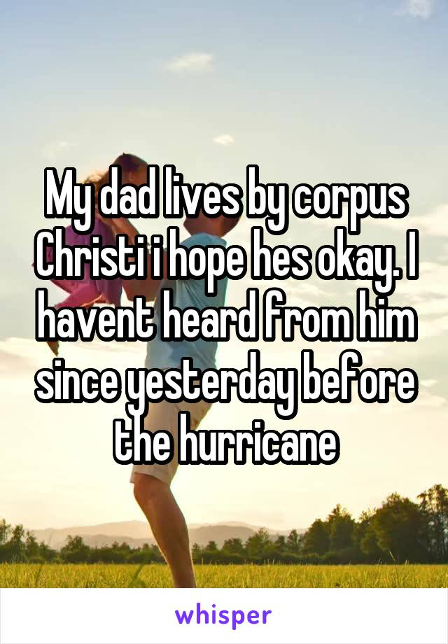 My dad lives by corpus Christi i hope hes okay. I havent heard from him since yesterday before the hurricane