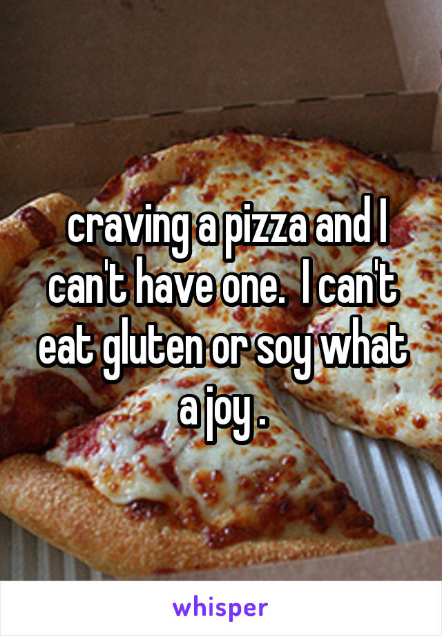 craving a pizza and I can't have one.  I can't eat gluten or soy what a joy .