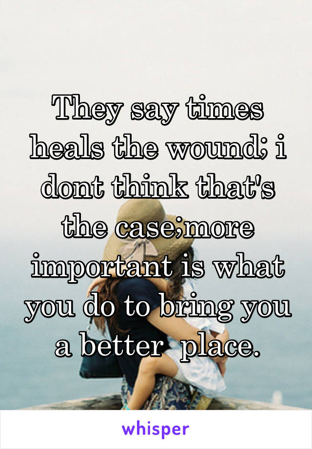 They say times heals the wound; i dont think that's the case;more important is what you do to bring you a better  place.