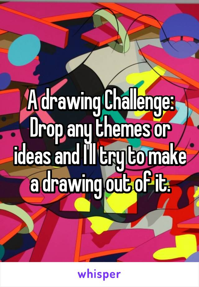 A drawing Challenge: Drop any themes or ideas and I'll try to make a drawing out of it.