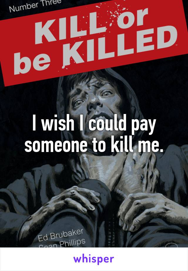 I wish I could pay someone to kill me.