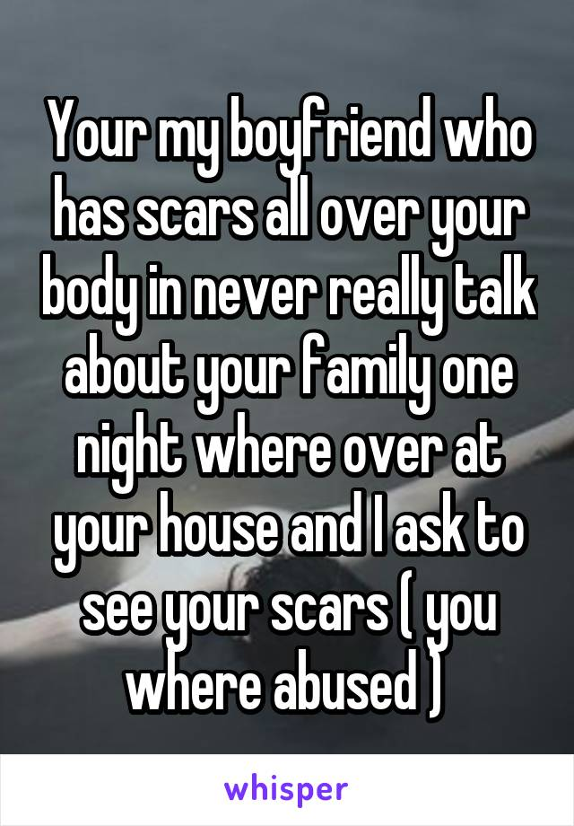 Your my boyfriend who has scars all over your body in never really talk about your family one night where over at your house and I ask to see your scars ( you where abused )