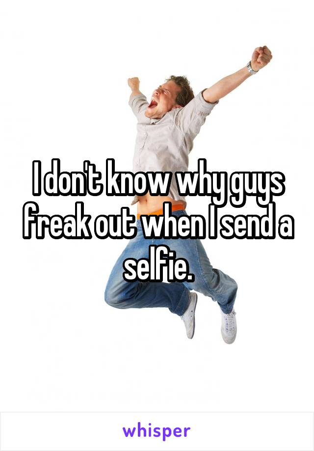 I don't know why guys freak out when I send a selfie.