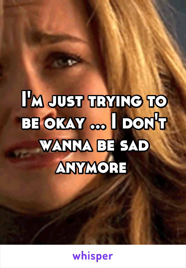 I'm just trying to be okay ... I don't wanna be sad anymore