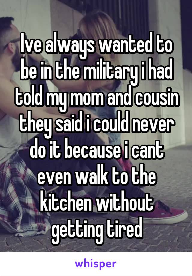 Ive always wanted to be in the military i had told my mom and cousin they said i could never do it because i cant even walk to the kitchen without getting tired