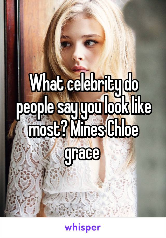 What celebrity do people say you look like most? Mines Chloe grace