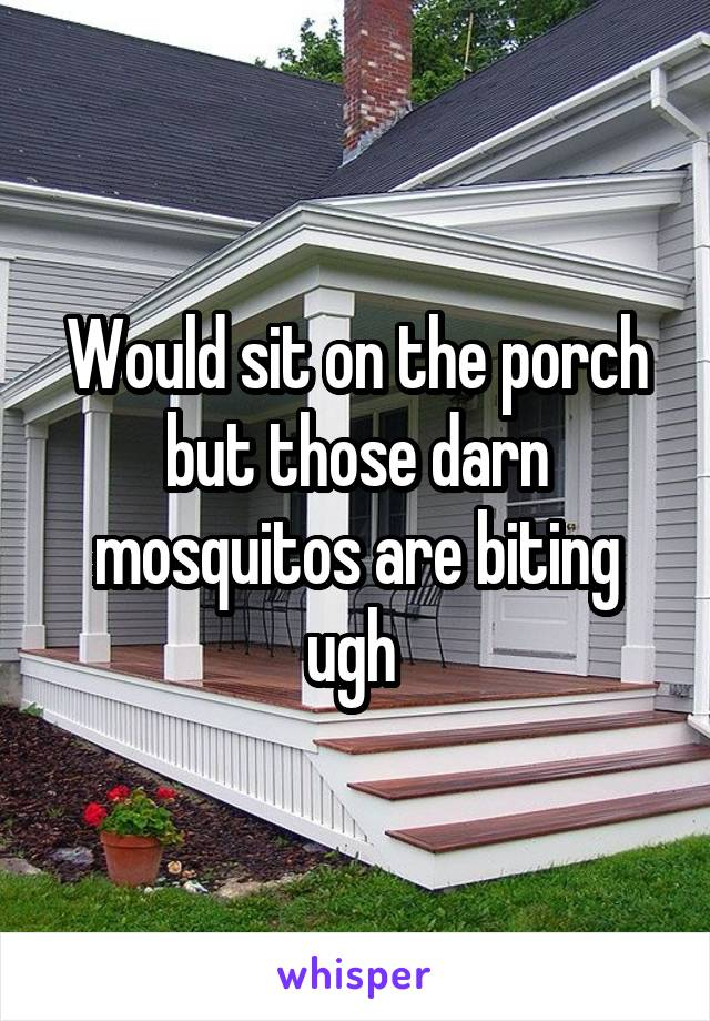 Would sit on the porch but those darn mosquitos are biting ugh