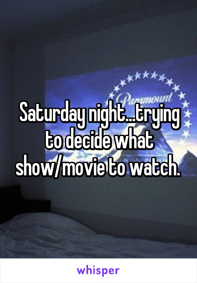 Saturday night...trying to decide what show/movie to watch.