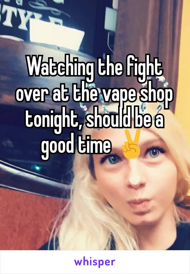 Watching the fight over at the vape shop tonight, should be a good time ✌