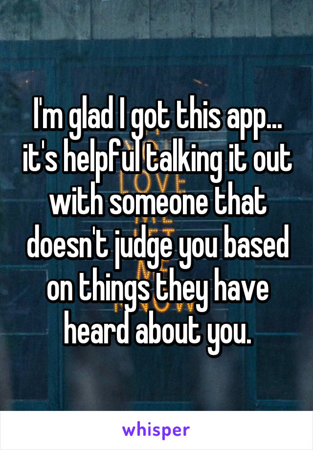 I'm glad I got this app... it's helpful talking it out with someone that doesn't judge you based on things they have heard about you.
