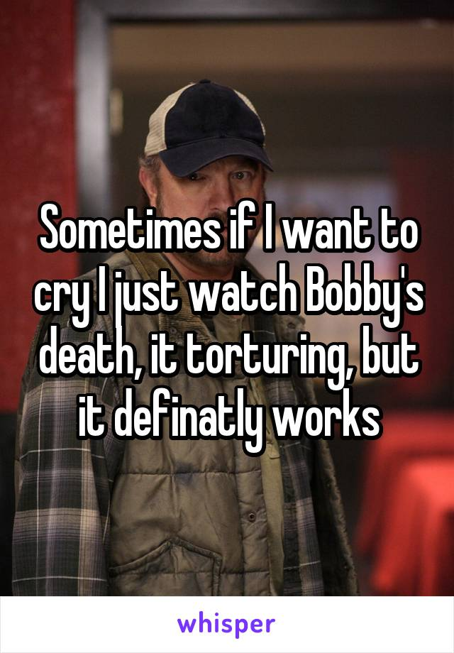 Sometimes if I want to cry I just watch Bobby's death, it torturing, but it definatly works
