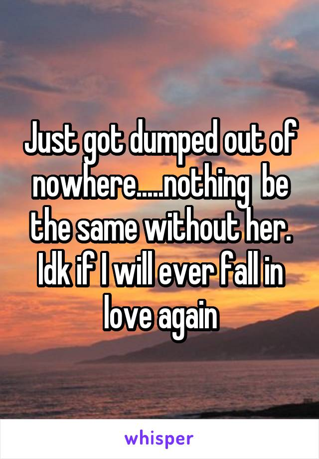 Just got dumped out of nowhere.....nothing  be the same without her. Idk if I will ever fall in love again