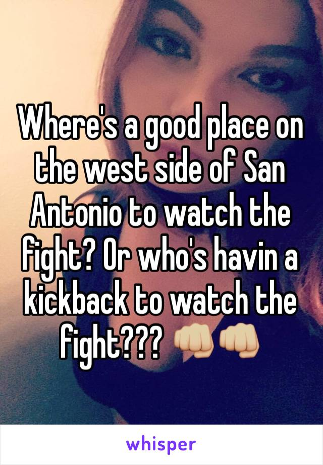 Where's a good place on the west side of San Antonio to watch the fight? Or who's havin a kickback to watch the fight??? 👊🏼👊🏼