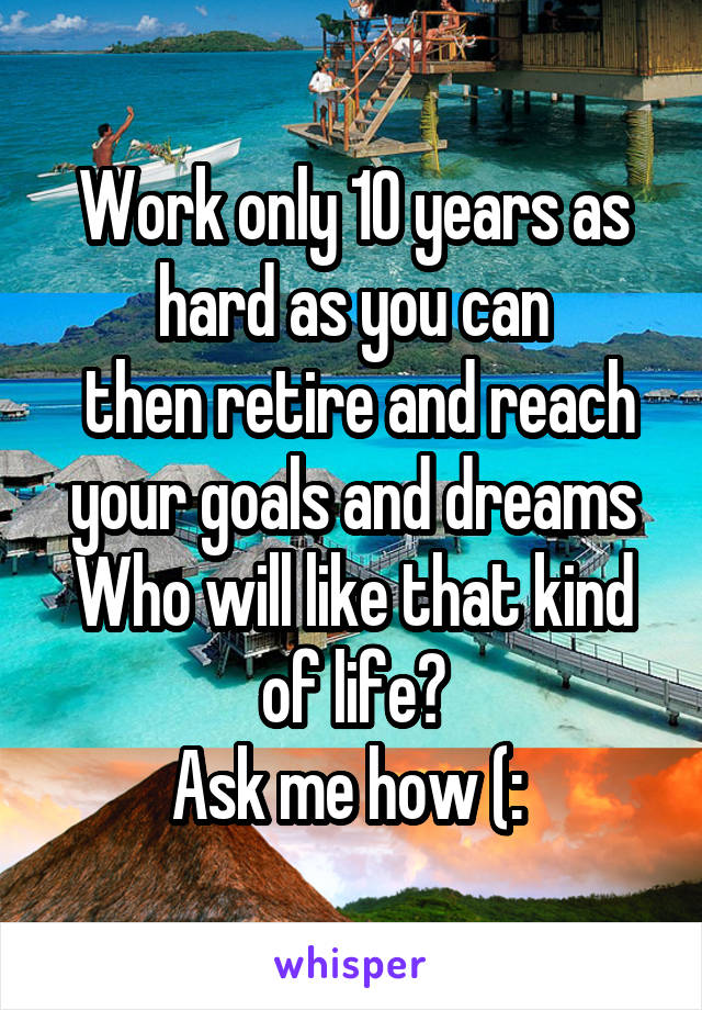Work only 10 years as hard as you can  then retire and reach your goals and dreams Who will like that kind of life? Ask me how (: