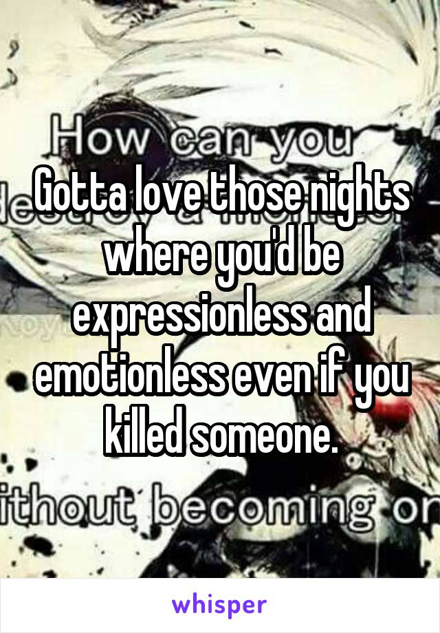 Gotta love those nights where you'd be expressionless and emotionless even if you killed someone.