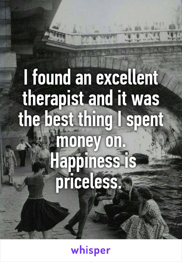 I found an excellent therapist and it was the best thing I spent money on.  Happiness is priceless.