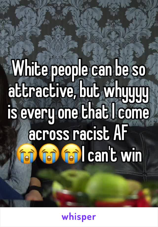 White people can be so attractive, but whyyyy is every one that I come across racist AF  😭😭😭I can't win