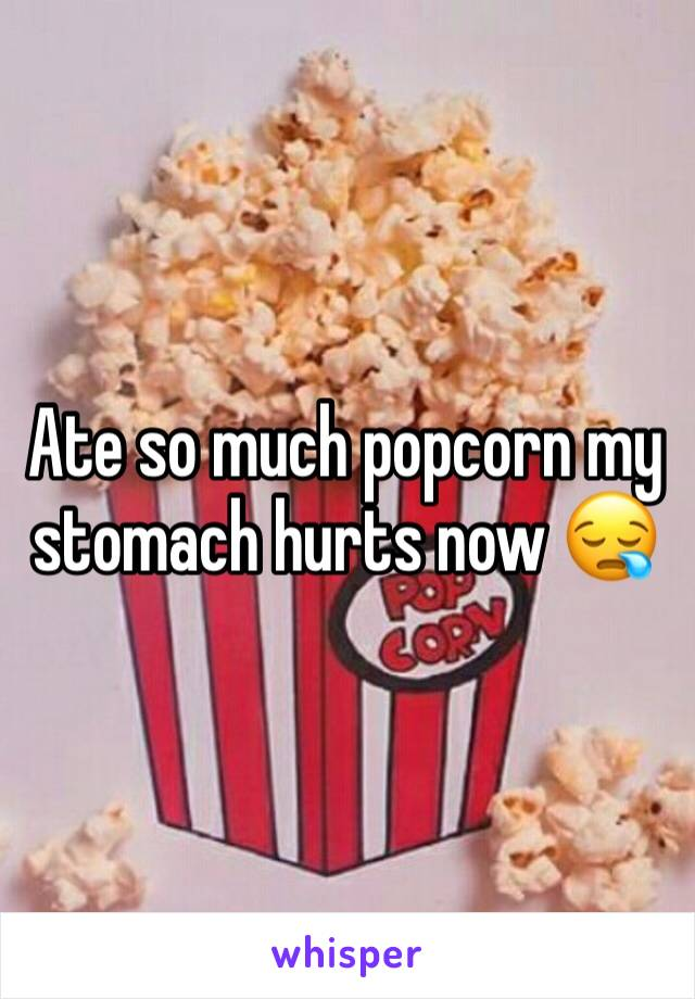 Ate so much popcorn my stomach hurts now 😪