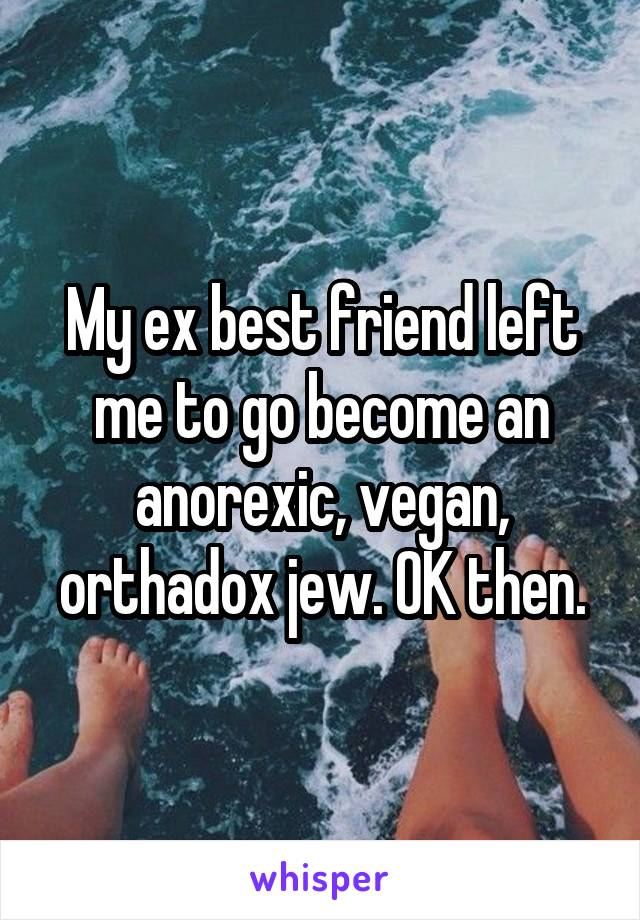 My ex best friend left me to go become an anorexic, vegan, orthadox jew. OK then.