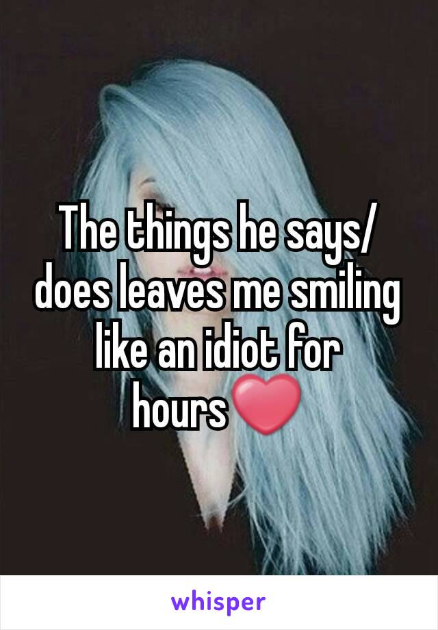 The things he says/does leaves me smiling like an idiot for hours❤
