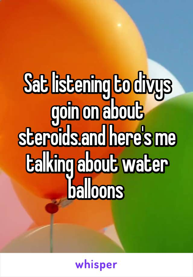 Sat listening to divys goin on about steroids.and here's me talking about water balloons
