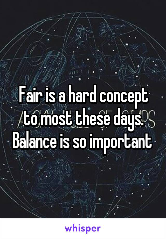 Fair is a hard concept to most these days. Balance is so important