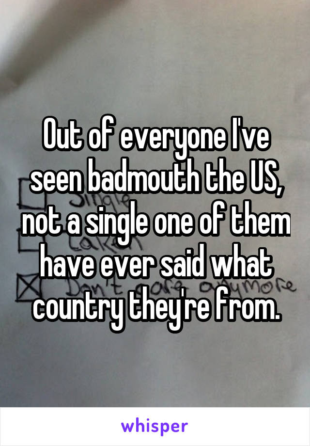 Out of everyone I've seen badmouth the US, not a single one of them have ever said what country they're from.