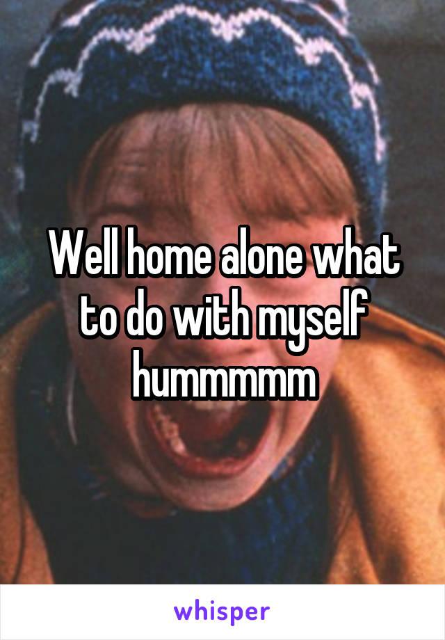 Well home alone what to do with myself hummmmm