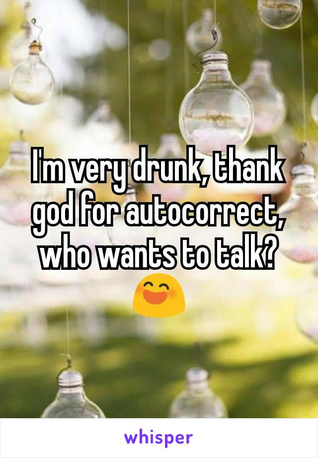 I'm very drunk, thank god for autocorrect, who wants to talk? 😄