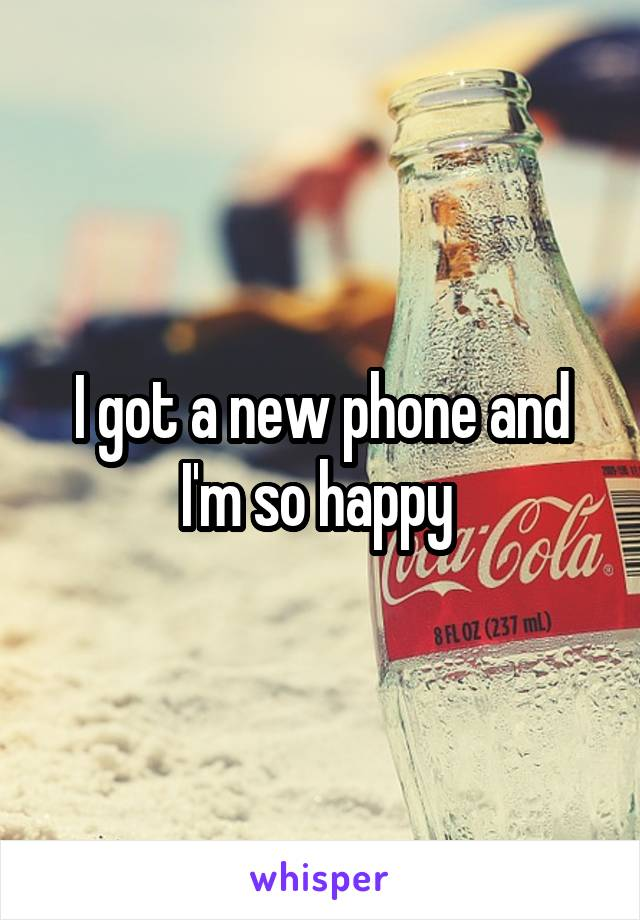 I got a new phone and I'm so happy
