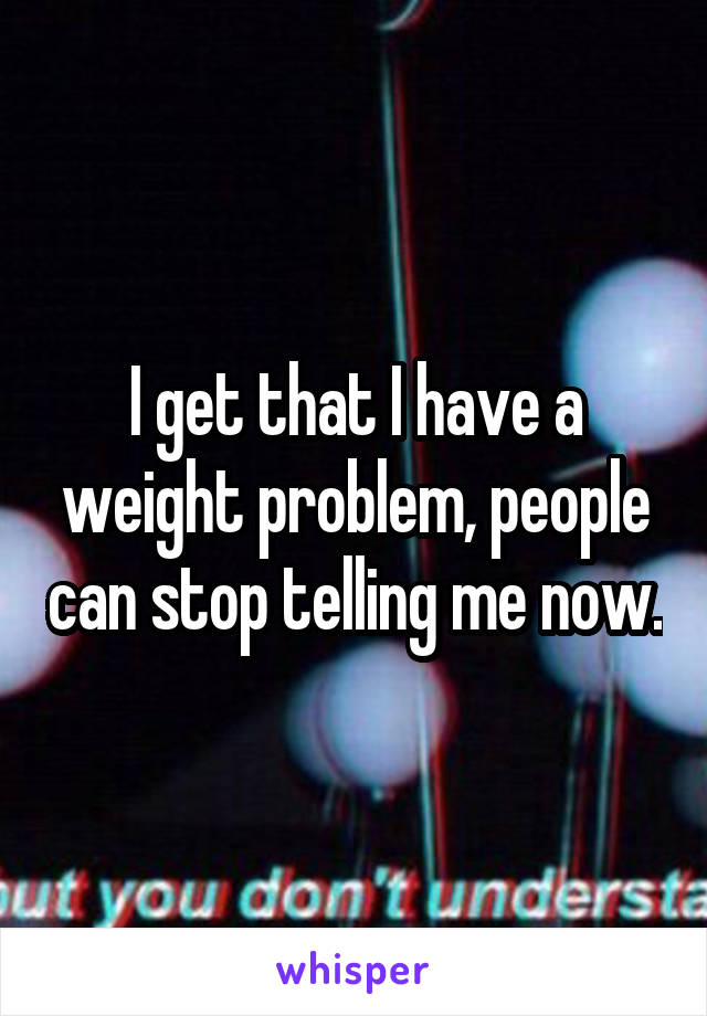 I get that I have a weight problem, people can stop telling me now.