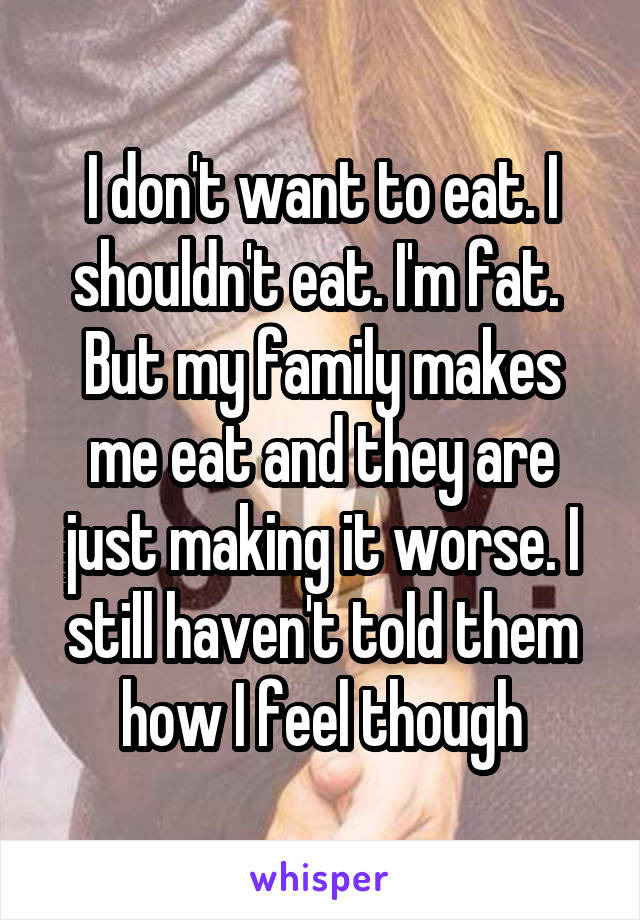 I don't want to eat. I shouldn't eat. I'm fat.  But my family makes me eat and they are just making it worse. I still haven't told them how I feel though