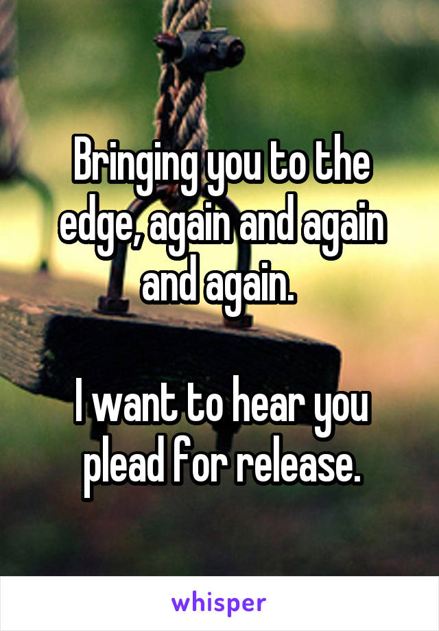 Bringing you to the edge, again and again and again.   I want to hear you plead for release.