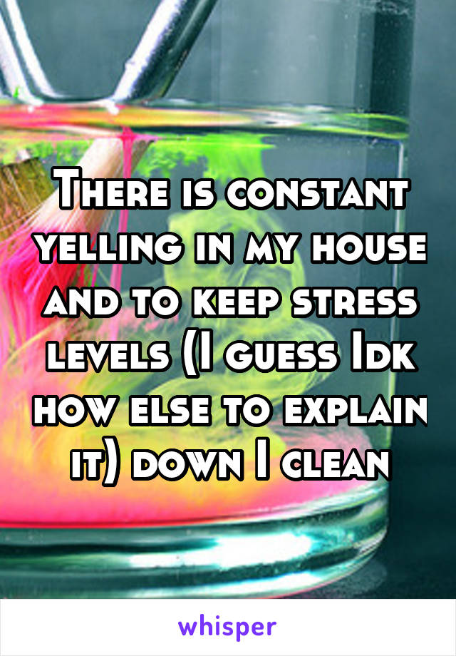 There is constant yelling in my house and to keep stress levels (I guess Idk how else to explain it) down I clean