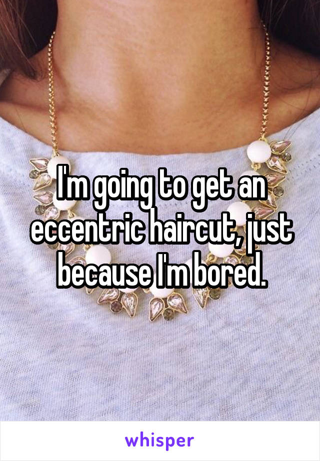 I'm going to get an eccentric haircut, just because I'm bored.