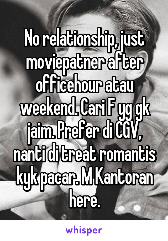 No relationship, just moviepatner after officehour atau weekend. Cari F yg gk jaim. Prefer di CGV, nanti di treat romantis kyk pacar. M Kantoran here.