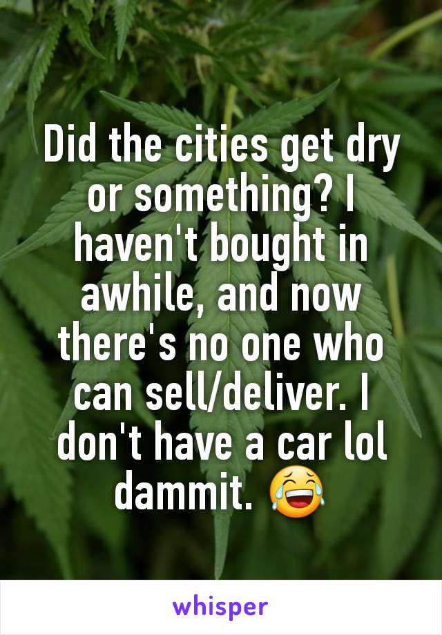 Did the cities get dry or something? I haven't bought in awhile, and now there's no one who can sell/deliver. I don't have a car lol dammit. 😂