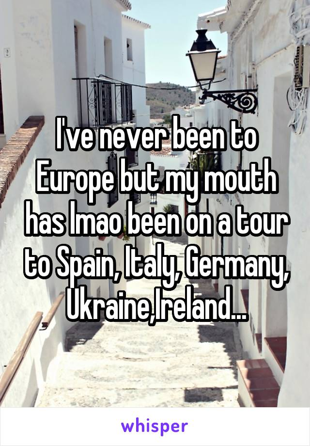 I've never been to Europe but my mouth has lmao been on a tour to Spain, Italy, Germany, Ukraine,Ireland...